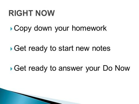  Copy down your homework  Get ready to start new notes  Get ready to answer your Do Now.