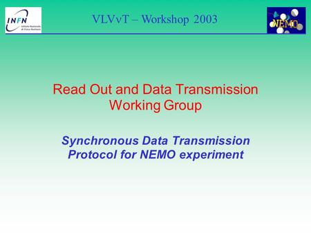 VLV T – Workshop 2003 Read Out and Data Transmission Working Group Synchronous Data Transmission Protocol for NEMO experiment.