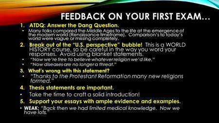 FEEDBACK ON YOUR FIRST EXAM… 1.ATDQ: Answer the Dang Question. Many folks compared the Middle Ages to the life at the emergence of the modern world (Renaissance.