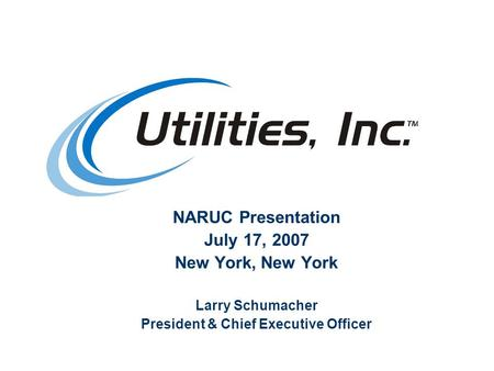 NARUC Presentation July 17, 2007 New York, New York Larry Schumacher President & Chief Executive Officer.