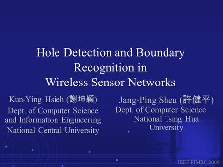 Hole Detection and Boundary Recognition in Wireless Sensor Networks Kun-Ying Hsieh ( 謝坤穎 ) Dept. of Computer Science and Information Engineering National.