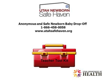 Anonymous and Safe Newborn Baby Drop-Off 1-866-458-0058 www.utahsafehaven.org Teacher Tool Kit.