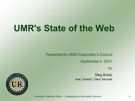 University of Missouri-Rolla Computing and Information Services 1 UMR's State of the Web Meg Brady Asst. Director, Client Services Presented to UMR Chancellor's.