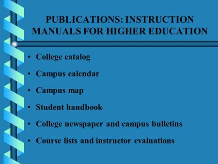 PUBLICATIONS: INSTRUCTION MANUALS FOR HIGHER EDUCATION College catalog Campus calendar Campus map Student handbook College newspaper and campus bulletins.