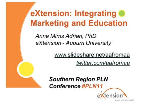 EXtension: Integrating Marketing and Education Anne Mims Adrian, PhD eXtension - Auburn University www.slideshare.net/aafromaa twitter.com/aafromaa Southern.