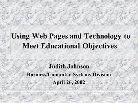 1 Using Web Pages and Technology to Meet Educational Objectives Judith Johnson Business/Computer Systems Division April 26, 2002.