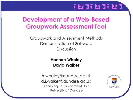 Development of a Web-Based Groupwork Assessment Tool Groupwork and Assessment Methods Demonstration of Software Discussion Hannah Whaley David Walker