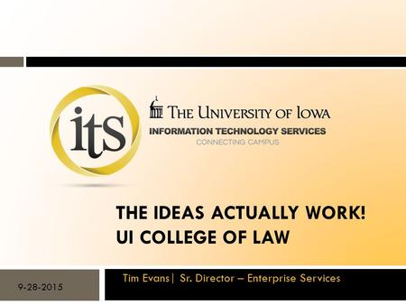 THE IDEAS ACTUALLY WORK! UI COLLEGE OF LAW Tim Evans| Sr. Director – Enterprise Services 9-28-2015.