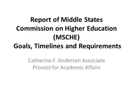 Report of Middle States Commission on Higher Education (MSCHE) Goals, Timelines and Requirements Catherine F. Andersen Associate Provost for Academic Affairs.