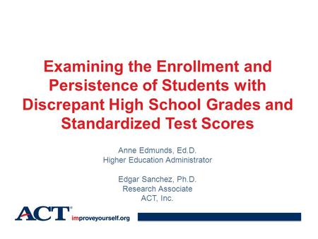Examining the Enrollment and Persistence of Students with Discrepant High School Grades and Standardized Test Scores Anne Edmunds, Ed.D. Higher Education.