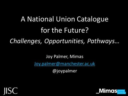 A National Union Catalogue for the Future? Challenges, Opportunities, Pathways… Joy Palmer,