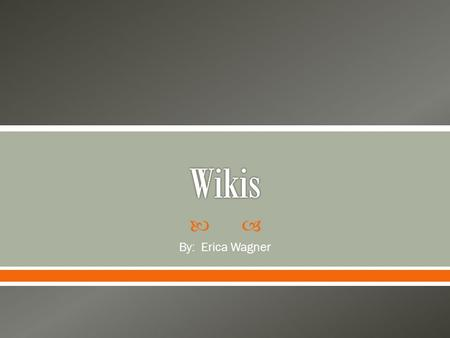 " By: Erica Wagner.  ""A wiki is a collection of web pages that can be edited by anyone, at any time, from anywhere"" (Fountain, 2005).  The word ""wiki"""