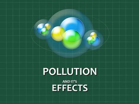 POLLUTION AND IT'S EFFECTS. Pollution  The Dangerous Effects Pollution Has On Our Health and Environment!  The Four Different Types Of Pollution  What.