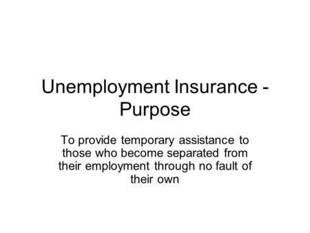 Unemployment Insurance - Purpose To provide temporary assistance to those who become separated from their employment through no fault of their own.