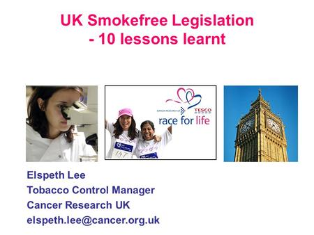 UK Smokefree Legislation - 10 lessons learnt Elspeth Lee Tobacco Control Manager Cancer Research UK