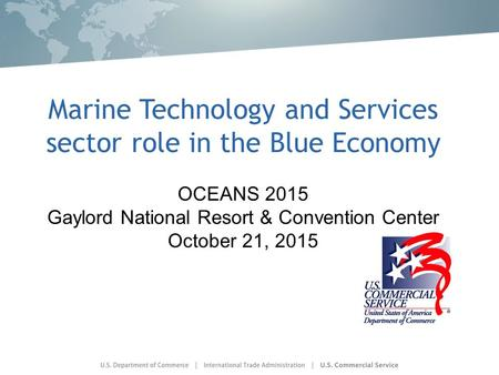 Marine Technology and Services sector role in the Blue Economy OCEANS 2015 Gaylord National Resort & Convention Center October 21, 2015.