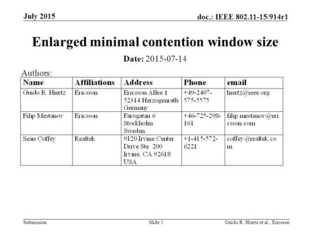 Submission doc.: IEEE 802.11-15/914r1 July 2015 Guido R. Hiertz et al., EricssonSlide 1 Enlarged minimal contention window size Date: 2015-07-14 Authors: