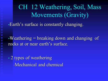 CH 12 Weathering, Soil, Mass Movements (Gravity) Earth's surface is constantly changing. Earth's surface is constantly changing. Weathering = breaking.
