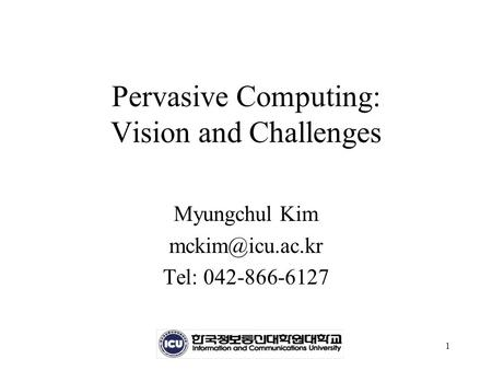 1 Pervasive Computing: Vision and Challenges Myungchul Kim Tel: 042-866-6127.