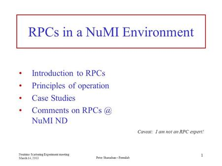 Peter Shanahan – Fermilab Neutrino Scattering Experiment meeting March 14, 2003 1 RPCs in a NuMI Environment Introduction to RPCs Principles of operation.