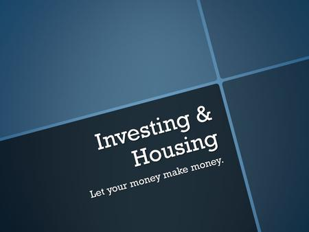 Investing & Housing Let your money make money.. Risk v. Return  All investments have risk & return  Undiversifiable Risk – Uncontrollable  Diversifiable.