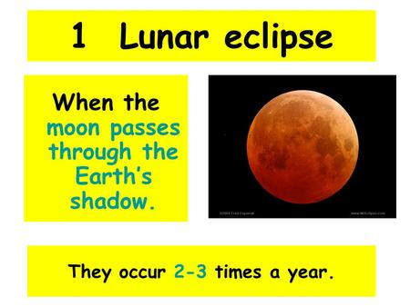 1 Lunar eclipse When the moon passes through the Earth's shadow. They occur 2-3 times a year.