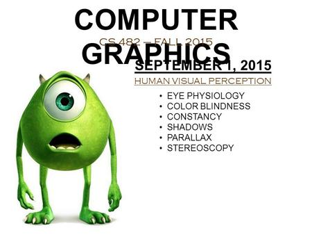 COMPUTER GRAPHICS CS 482 – FALL 2015 SEPTEMBER 1, 2015 HUMAN VISUAL PERCEPTION EYE PHYSIOLOGY COLOR BLINDNESS CONSTANCY SHADOWS PARALLAX STEREOSCOPY.