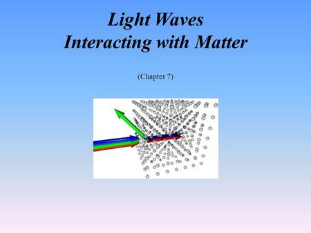 Light Waves Interacting with Matter (Chapter 7). Student Learning Objective Determine the behavior of electromagnetic waves as they interact with different.