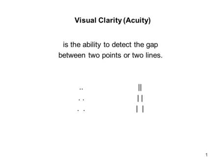 1 Visual Clarity (Acuity) is the ability to detect the gap between two points or two lines... ||