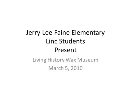 Jerry Lee Faine Elementary Linc Students Present Living History Wax Museum March 5, 2010.