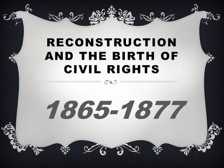 RECONSTRUCTION AND THE BIRTH OF CIVIL RIGHTS 1865-1877.
