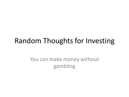 Random Thoughts for Investing You can make money without gambling.