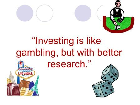 """Investing is like gambling, but with better research."""