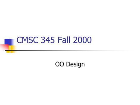 CMSC 345 Fall 2000 OO Design. Characteristics of OOD Objects are abstractions of real-world or system entities and manage themselves Objects are independent.