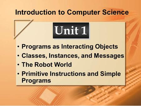 Introduction to Computer Science Programs as Interacting Objects Classes, Instances, and Messages The Robot World Primitive Instructions and Simple Programs.