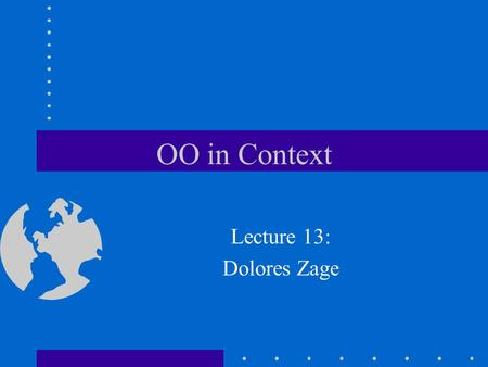 OO in Context Lecture 13: Dolores Zage. Confused about OO Not alone, there is much confusion about OO many programs are claimed to be OO but are not really.