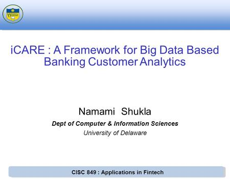 CISC 849 : Applications in Fintech Namami Shukla Dept of Computer & Information Sciences University of Delaware iCARE : A Framework for Big Data Based.