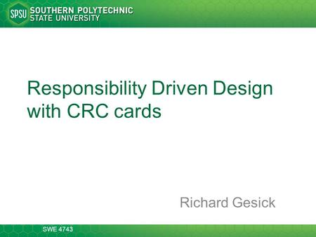SWE 4743 Responsibility Driven Design with CRC cards Richard Gesick.