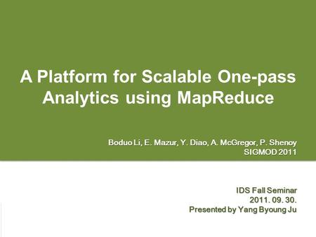 Page 1 A Platform for Scalable One-pass Analytics using MapReduce Boduo Li, E. Mazur, Y. Diao, A. McGregor, P. Shenoy SIGMOD 2011 IDS Fall Seminar 2011.