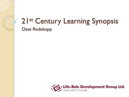 21 st Century Learning Synopsis Dave Redekopp. Outcomes: The ultimate aims Becoming ◦ What the student wants to be ◦ What society wants students to be.