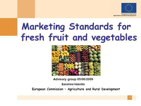 1 Marketing Standards for fresh fruit and vegetables European Commission – Agriculture and Rural Development Advisory group 05/06/2009 Sandrine Valentin.