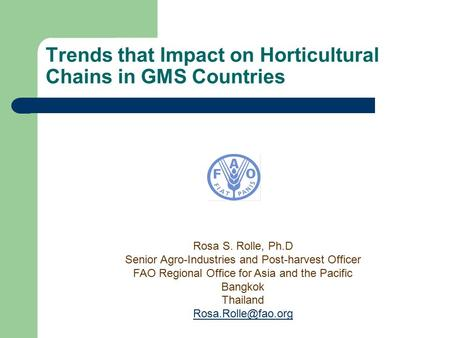 Trends that Impact on Horticultural Chains in GMS Countries Rosa S. Rolle, Ph.D Senior Agro-Industries and Post-harvest Officer FAO Regional Office for.