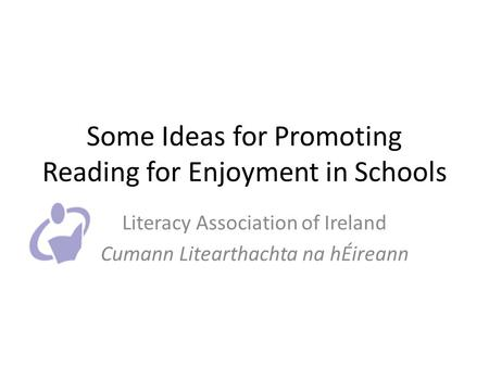 Some Ideas for Promoting Reading for Enjoyment in Schools Literacy Association of Ireland Cumann Litearthachta na hÉireann.