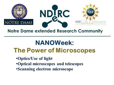 Notre Dame extended Research Community NANOWeek: The Power of Microscopes Optics/Use of light Optical microscopes and telescopes Scanning electron microscope.