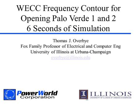 WECC Frequency Contour for Opening Palo Verde 1 and 2 6 Seconds of Simulation Thomas J. Overbye Fox Family Professor of Electrical and Computer Eng University.