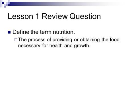 Lesson 1 Review Question Define the term nutrition.  The process of providing or obtaining the food necessary for health and growth.