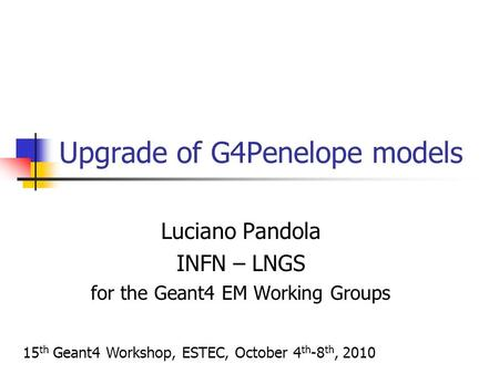 Upgrade of G4Penelope models Luciano Pandola INFN – LNGS for the Geant4 EM Working Groups 15 th Geant4 Workshop, ESTEC, October 4 th -8 th, 2010.