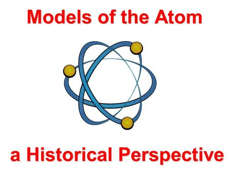 Models of the Atom a Historical Perspective Aristotle Early Greek Theories 400 B.C. - Democritus thought matter could not be divided indefinitely. 350.