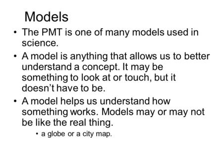 Models The PMT is one of many models used in science. A model is anything that allows us to better understand a concept. It may be something to look at.