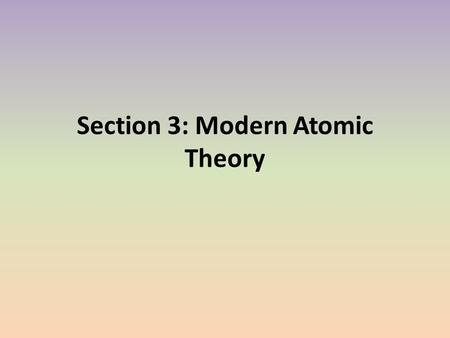 Section 3: Modern Atomic Theory. Modern Models of the Atom In the modern atomic model, electrons can be found only in certain energy levels, not between.